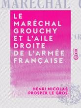 Le Maréchal Grouchy Et L'aile Droite De L'armée Française, Les 17 Et 18 Juin 1815