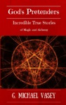 Gods Pretenders Incredible True Stories Of Magic And Alchemy Magicians Wizards And Warlocks