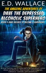 The Amazing Adventures Of Dave The Depressed Alcoholic Superhero Book One Dave Decides To Become A Superhero