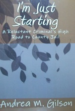 I'm Just Starting: A Reluctant Criminal's High Road To County Jail