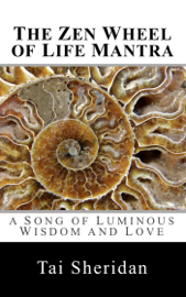 The Zen Wheel of Life Mantra: A Song of Luminous Wisdom and Love book