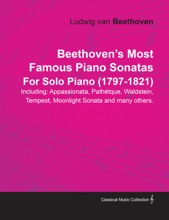 Beethoven's Most Famous Piano Sonatas - Including Appassionata, Pathétque, Waldstein, Tempest, Moonlight Sonata and Many Others - For Solo Piano (1797 - 1821)