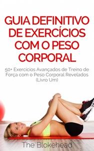 Guia Definitivo de Exercícios com o Peso Corporal: 50+ Exercícios Avançados de Treino de Força com o Peso Corporal Revelados (Livro Um) Book Cover