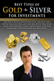 Best Types of Gold & Silver For Investments: Discover If Silver Is Better Than Gold, Are Gold Coins Better Than Gold Bars, Are Silver Bars Better Than Silver Coins, Are Numismatic Coins A Smart Choice, Does Junk Silver Make A Wise Investment And Muc read online