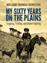 My Sixty Years On The Plains: Trapping, Trading, And Indian Fighting (Illustrated)