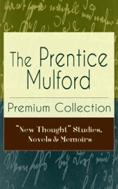 The Prentice Mulford Premium Collection New Thought Studies Novels Memoirs
