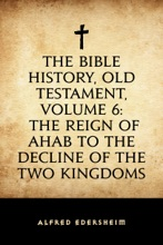 The Bible History, Old Testament, Volume 6: The Reign Of Ahab To The Decline Of The Two Kingdoms