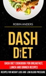 Dash Diet Dash Diet Cookbook For Breakfast Lunch And Dinner Recipes Recipes For Weight Loss And Low Blood Pressure