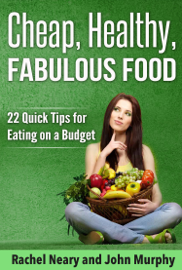 Cheap, Healthy, Fabulous Food: 22 Quick Tips for Eating on a Budget book