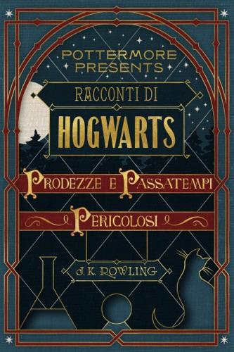 J.K. Rowling - Racconti di Hogwarts: prodezze e passatempi pericolosi