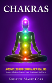 Chakras: A Complete Guide to Chakra Healing:Balance Chakras, Improve your Health and Feel Great - Kristine Corr book summary