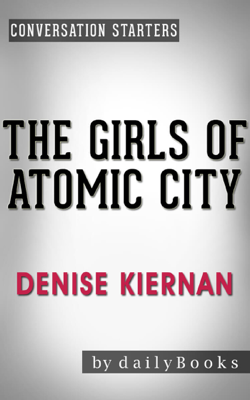 The Girls of Atomic City: by Denise Kiernan  Conversation Starters - Daily Books book