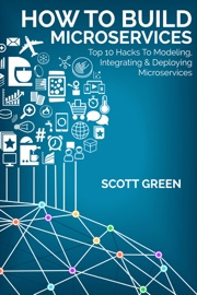 How To Build Microservices: Top 10 Hacks To Modeling, Integrating & Deploying Microservices - Scott Green
