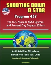SHOOTING DOWN A STAR: PROGRAM 437, THE U.S. NUCLEAR ASAT SYSTEM AND PRESENT DAY COPYCAT KILLERS - ANTI-SATELLITE, NIKE-ZEUS, NORTH KOREA, INDIA, IRAN, CHINA, SPACE LAUNCH, SPACE ASSET VULNERABILITY