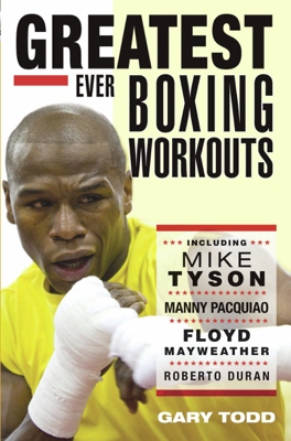 Greatest Ever Boxing Workouts - including Mike Tyson, Manny Pacquiao, Floyd Mayweather, Roberto Duran - Gary Todd book