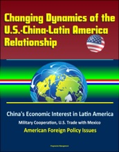 Changing Dynamics Of The U.S.-China-Latin America Relationship: China's Economic Interest In Latin America, Military Cooperation, U.S. Trade With Mexico, American Foreign Policy Issues
