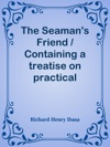 The Seamans Friend  Containing A Treatise On Practical Seamanship With Plates A Dictionary Of Sea Terms Customs And Usages Of The Merchant Service