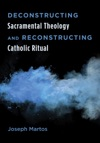 Deconstructing Sacramental Theology And Reconstructing Catholic Ritual