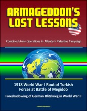 Armageddon's Lost Lessons: Combined Arms Operations in Allenby's Palestine Campaign - 1918 World War I Rout of Turkish Forces at Battle of Megiddo, Foreshadowing of German Blitzkrieg in World War II