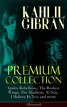 Kahlil Gibran Premium Collection Spirits Rebellious The Broken Wings The Madman Al-Nay I Believe In You And More Illustrated