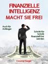 Finanzielle Intelligenz WIE FINANZIELLE INTELLIGENZ SIE FREI MACHT Wie Sie Durch Geld Sparen Passives Einkommen Und Kluges Geld Anlegen Systematisch Ein Eigenes Vermgen Aufbauen Von Dem Sie Frei Und Unabhngig Leben Knnen
