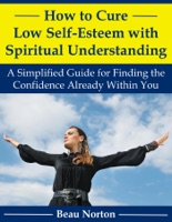 How to Cure Low Self-Esteem with Spiritual Understanding: A Simplified Guide for Finding the Confidence Already Within You