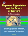 Airpower Afghanistan And The Future Of Warfare An Alternative View - Assessing The Air-Ground Relationship Precision Strike Change In Land Combat Force Intensification Doctrine Impact