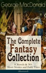 George MacDonald The Complete Fantasy Collection - 8 Novels  30 Short Stories And Fairy Tales Illustrated