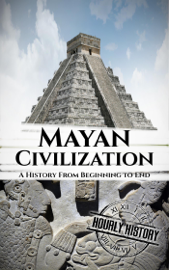 Mayan Civilization: A History From Beginning to End book