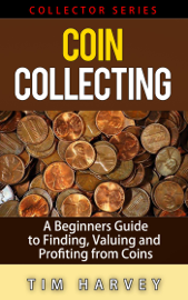 Coin Collecting - A Beginners Guide to Finding, Valuing and Profiting from Coins book