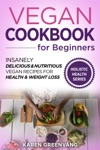 Vegan Cookbook For Beginners Insanely Delicious And Nutritious Vegan Recipes For Health  Weight Loss