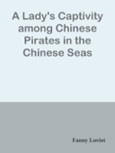 A Lady's Captivity among Chinese Pirates in the Chinese Seas