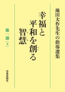 池田大作先生の指導選集 幸福と平和を創る智慧 第一部[上] Book Cover