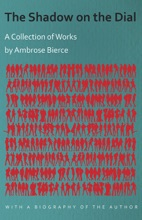 The Shadow on the Dial - A Collection of Works by Ambrose Bierce with a Biography of the Author