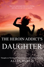 THE HEROIN ADDICTS DAUGHTER: THOUGHTS ON THRIVING AND RECOVERING FROM MY FATHERS ADDICTION