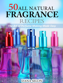 50 All Natural Fragrance Recipes The Art of Perfume Making Made Easy