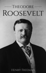 Theodore Roosevelt A Life From Beginning To End