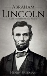 Abraham Lincoln A Life From Beginning To End