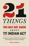 21 Things You May Not Know About The Indian Act Helping Canadians Make Reconciliation With Indigenous Peoples A Reality