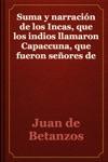 Suma Y Narracin De Los Incas Que Los Indios Llamaron Capaccuna Que Fueron Seores De La Ciudad Del Cuzco Y De Todo Lo A Ella Subjeto