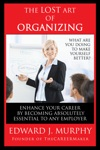 The Lost Art Of Organizing How To Enhance Your Career By Becoming Absolutely Essential To Any Employer