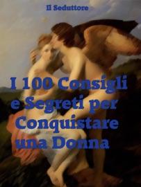 I 100 CONSIGLI E SEGRETI PER CONQUISTARE UNA DONNA