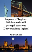 Imparare l'Inglese: 100 domande utili per ogni occasione (Conversazione Inglese)