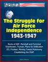 The Struggle For Air Force Independence 1943-1947 Roots Of AAF Marshall And Forrestal Eisenhower Truman Plans For Unification JCS Postwar Moving Toward Autonomy Establishing The USAF
