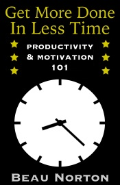 Get More Done in Less Time: Productivity & Motivation 101 - Beau Norton Book