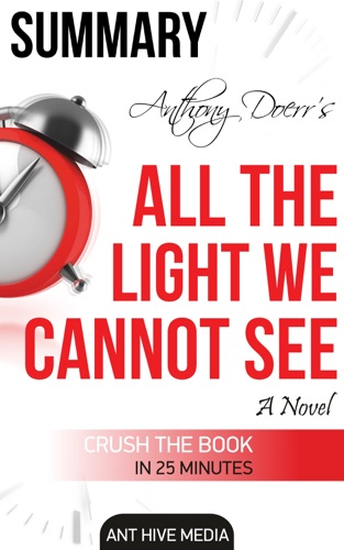 Ant Hive Media - Anthony Doerr's All the Light We Cannot See A Novel Summary
