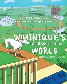 DOMINIQUES STRANGE NEW WORLD: THE ADVENTURES OF A RETIRED RACING GREYHOUND