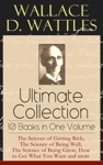 Wallace D Wattles Ultimate Collection - 10 Books In One Volume The Science Of Getting Rich The Science Of Being Well The Science Of Being Great How To Get What You Want And More