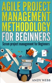 Agile Project Management Methodology for Beginners: Scrum Project Management for Beginners - Andy Webb