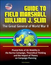 Guide to Field Marshall William J. Slim: The Great General of World War II, Pivotal Role of Air Mobility in the Burma Campaign, Theoretical Thinking and the Impact of Theory on Campaign Planning